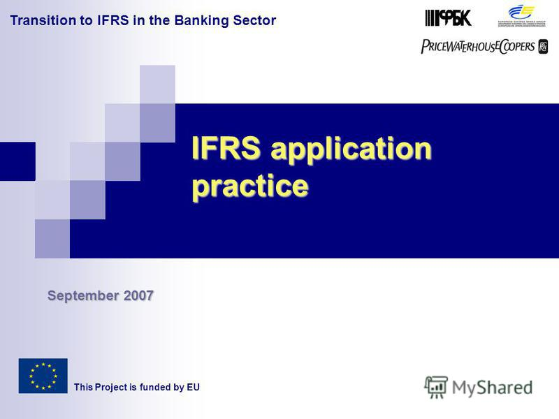 Transition to IFRS in the Banking Sector IFRS application practice This Project is funded by EU September 2007