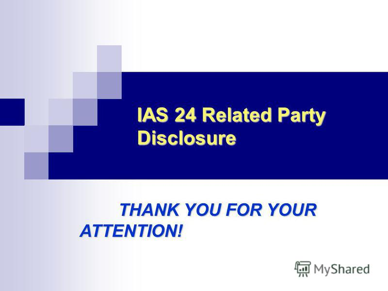 IAS 24 Related Party Disclosure THANK YOU FOR YOUR ATTENTION! THANK YOU FOR YOUR ATTENTION!