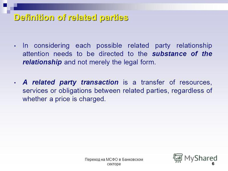 Переход на МСФО в Банковском секторе6 Definition of related parties In considering each possible related party relationship attention needs to be directed to the substance of the relationship and not merely the legal form. A related party transaction