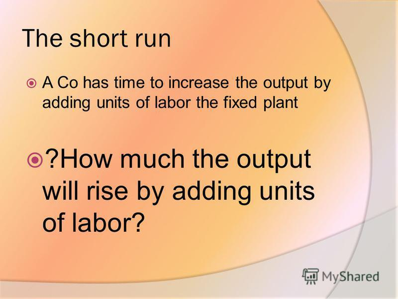 The short run A Co has time to increase the output by adding units of labor the fixed plant ?How much the output will rise by adding units of labor?