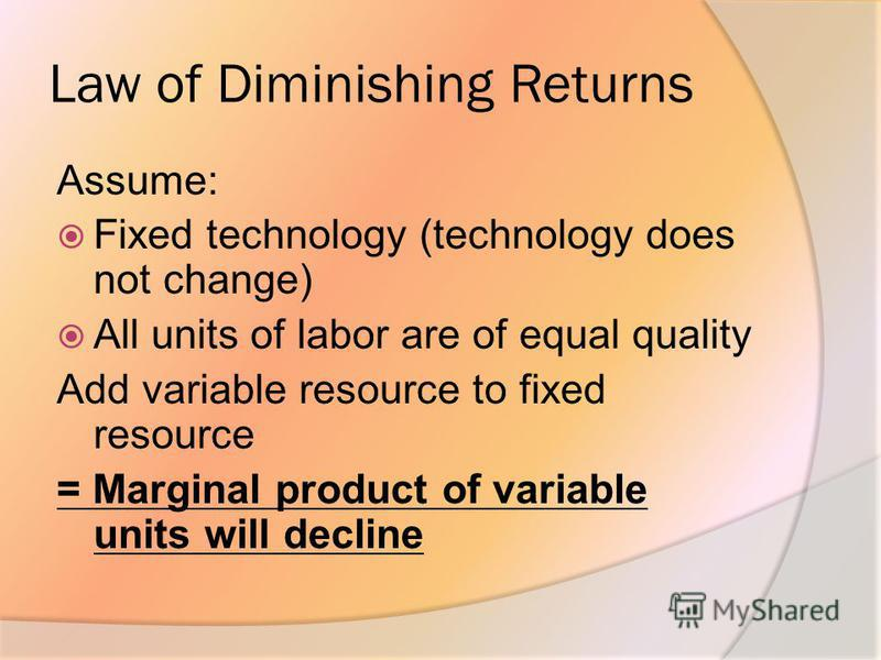 Law of Diminishing Returns Assume: Fixed technology (technology does not change) All units of labor are of equal quality Add variable resource to fixed resource = Marginal product of variable units will decline