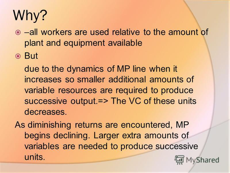 Why? –all workers are used relative to the amount of plant and equipment available But due to the dynamics of MP line when it increases so smaller additional amounts of variable resources are required to produce successive output.=> The VC of these u