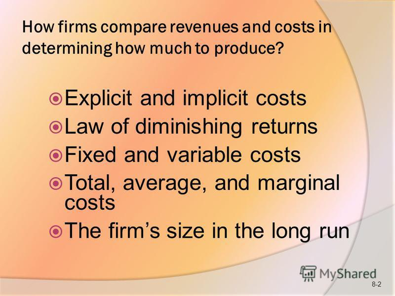 How firms compare revenues and costs in determining how much to produce? Explicit and implicit costs Law of diminishing returns Fixed and variable costs Total, average, and marginal costs The firms size in the long run 8-2
