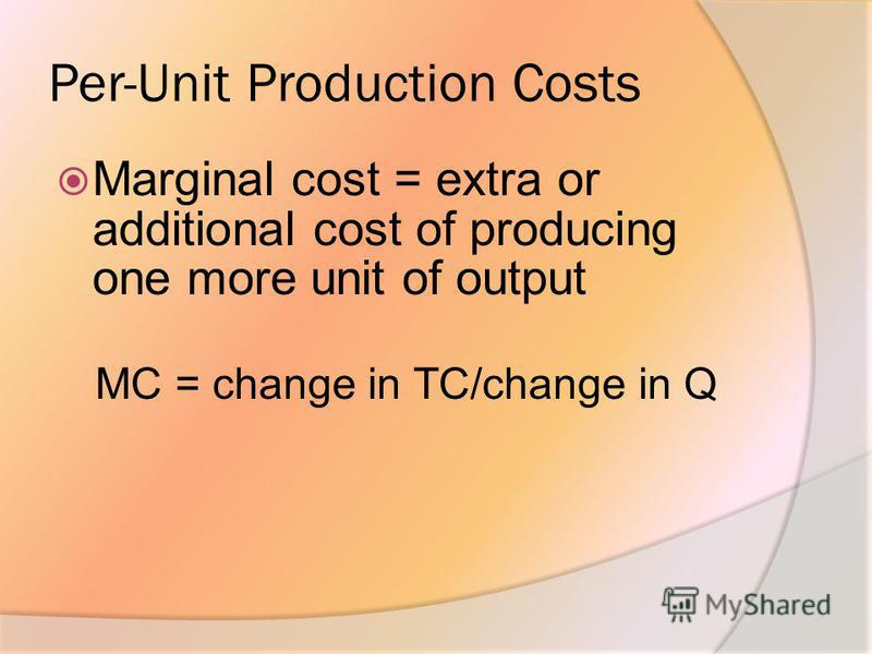 Per-Unit Production Costs Marginal cost = extra or additional cost of producing one more unit of output MC = change in TC/change in Q