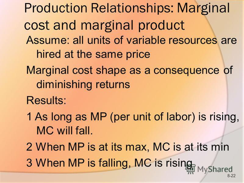 Production Relationships: Marginal cost and marginal product Assume: all units of variable resources are hired at the same price Marginal cost shape as a consequence of diminishing returns Results: 1 As long as MP (per unit of labor) is rising, MC wi