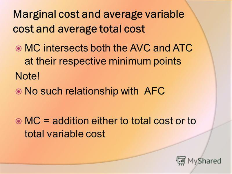 Marginal cost and average variable cost and average total cost MC intersects both the AVC and ATC at their respective minimum points Note! No such relationship with AFC MC = addition either to total cost or to total variable cost
