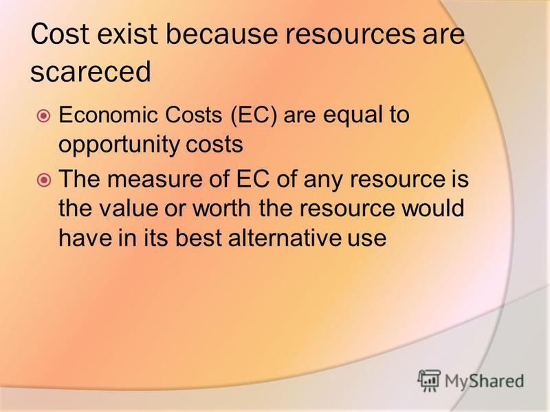 Cost exist because resources are scareced Economic Costs (EC) are equal to opportunity costs The measure of EC of any resource is the value or worth the resource would have in its best alternative use