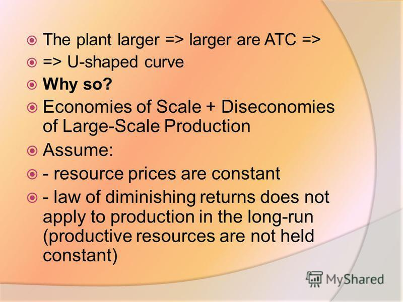 The plant larger => larger are ATC => => U-shaped curve Why so? Economies of Scale + Diseconomies of Large-Scale Production Assume: - resource prices are constant - law of diminishing returns does not apply to production in the long-run (productive r