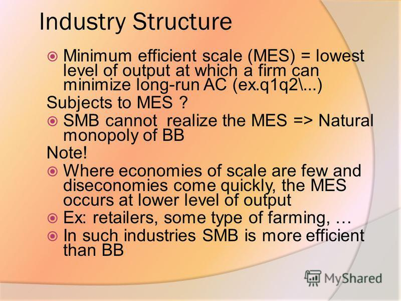 Industry Structure Minimum efficient scale (MES) = lowest level of output at which a firm can minimize long-run AC (ex.q1q2\...) Subjects to MES ? SMB cannot realize the MES => Natural monopoly of BB Note! Where economies of scale are few and disecon