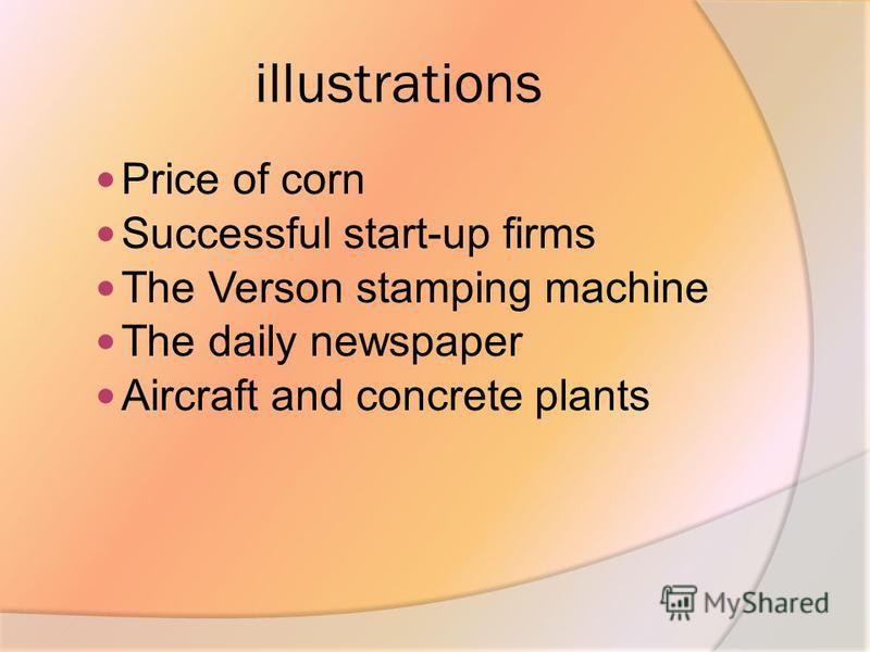 illustrations Price of corn Successful start-up firms The Verson stamping machine The daily newspaper Aircraft and concrete plants