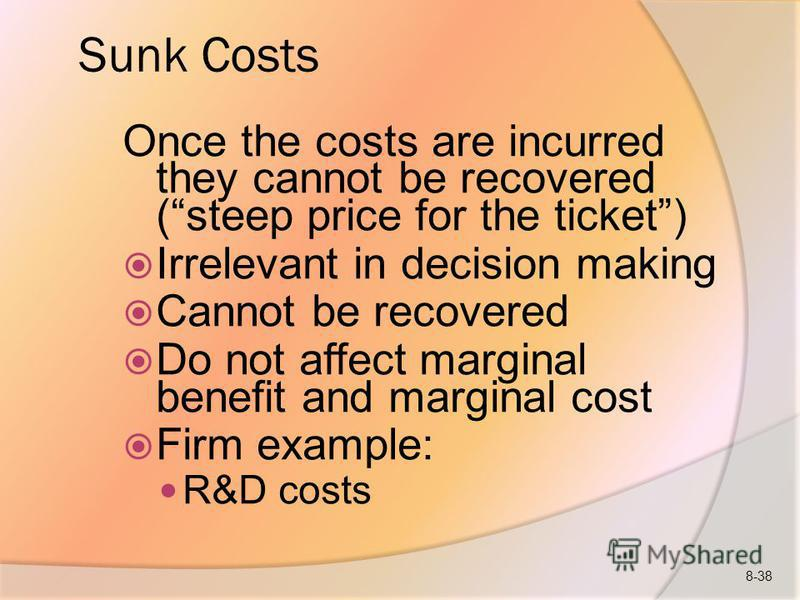 Sunk Costs Once the costs are incurred they cannot be recovered (steep price for the ticket) Irrelevant in decision making Cannot be recovered Do not affect marginal benefit and marginal cost Firm example: R&D costs 8-38
