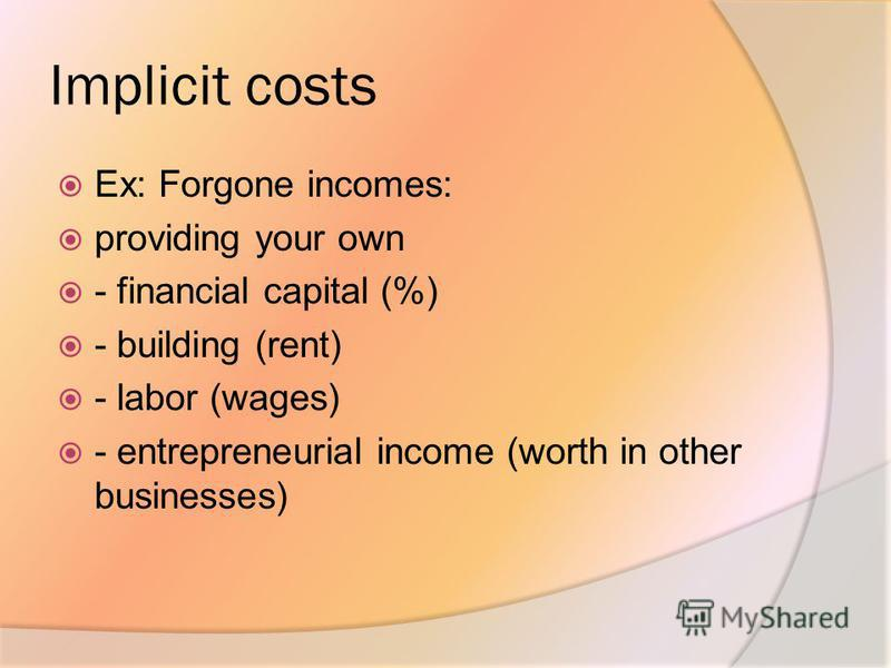 Implicit costs Ex: Forgone incomes: providing your own - financial capital (%) - building (rent) - labor (wages) - entrepreneurial income (worth in other businesses)