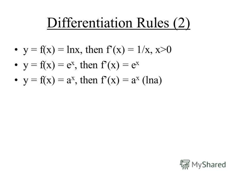 Differentiation Rules (2) y = f(x) = lnx, then f(x) = 1/x, x>0 y = f(x) = e x, then f(x) = e x y = f(x) = a x, then f(x) = a x (lna)