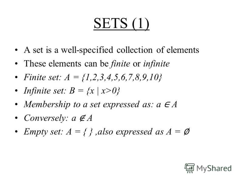SETS (1) A set is a well-specified collection of elements These elements can be finite or infinite Finite set: A = {1,2,3,4,5,6,7,8,9,10} Infinite set: B = {x | x>0} Membership to a set expressed as: a A Conversely: a A Empty set: A = { },also expres