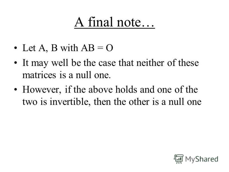 A final note… Let A, B with AB = O It may well be the case that neither of these matrices is a null one. However, if the above holds and one of the two is invertible, then the other is a null one