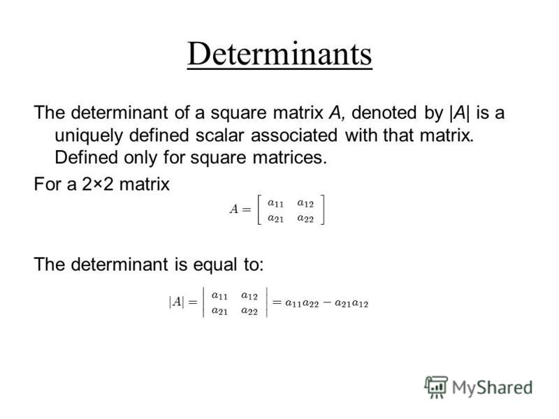 Determinants The determinant of a square matrix A, denoted by |A| is a uniquely defined scalar associated with that matrix. Defined only for square matrices. For a 2×2 matrix The determinant is equal to: