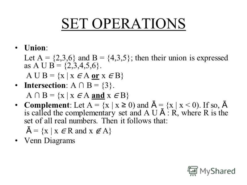 SET OPERATIONS Union: Let A = {2,3,6} and B = {4,3,5}; then their union is expressed as A U B = {2,3,4,5,6}. A U B = {x | x A or x B} Intersection: A B = {3}. A B = {x | x A and x B} Complement: Let A = {x | x 0) and Ā = {x | x < 0). If so, Ā is call