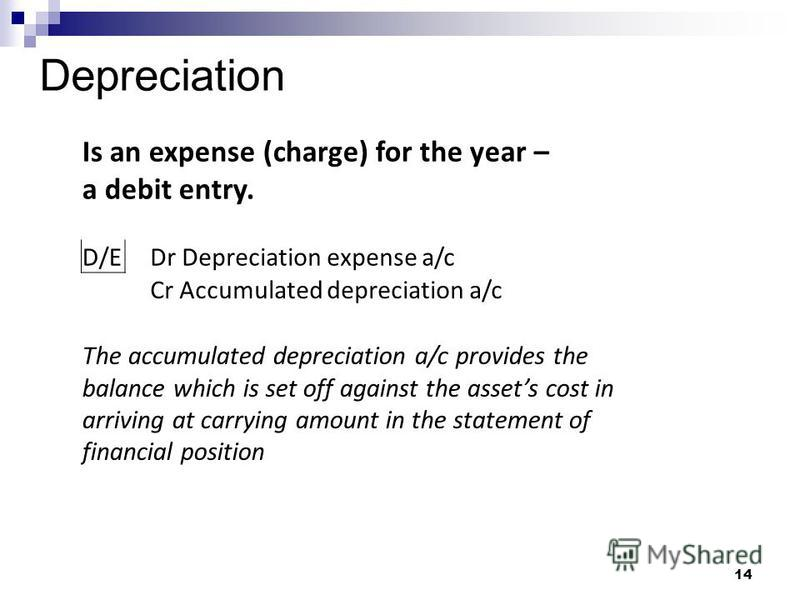 Depreciation 14 Is an expense (charge) for the year – a debit entry. D/E Dr Depreciation expense a/c Cr Accumulated depreciation a/c The accumulated depreciation a/c provides the balance which is set off against the assets cost in arriving at carryin