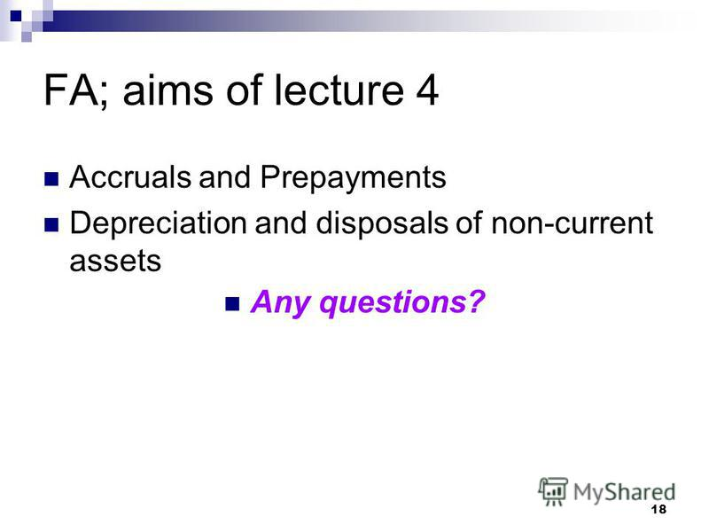 18 FA; aims of lecture 4 Accruals and Prepayments Depreciation and disposals of non-current assets Any questions?