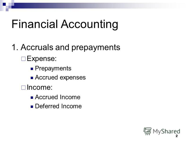 2 Financial Accounting 1. Accruals and prepayments Expense: Prepayments Accrued expenses Income: Accrued Income Deferred Income