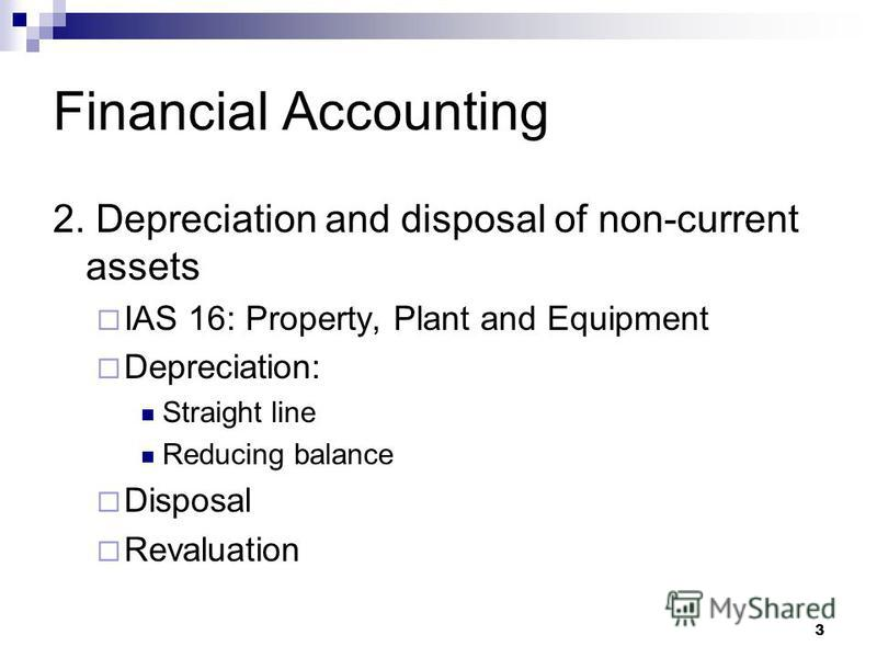 3 Financial Accounting 2. Depreciation and disposal of non-current assets IAS 16: Property, Plant and Equipment Depreciation: Straight line Reducing balance Disposal Revaluation