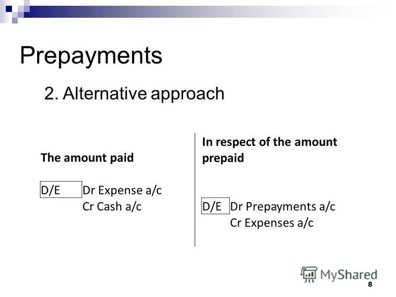 8 Prepayments The amount paid In respect of the amount prepaid D/EDr Expense a/c Cr Cash a/c D/EDr Prepayments a/c Cr Expenses a/c 2. Alternative approach