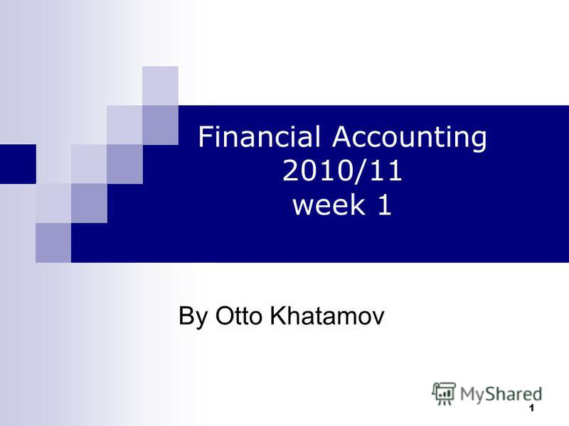 1 By Otto Khatamov Financial Accounting 2010/11 week 1