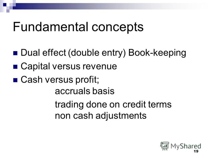 19 Fundamental concepts Dual effect (double entry) Book-keeping Capital versus revenue Cash versus profit; accruals basis trading done on credit terms non cash adjustments
