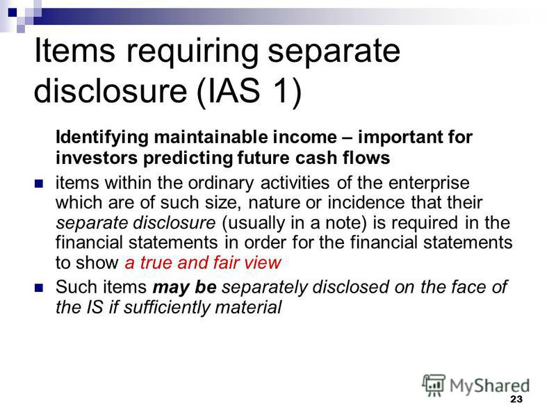 23 Items requiring separate disclosure (IAS 1) Identifying maintainable income – important for investors predicting future cash flows items within the ordinary activities of the enterprise which are of such size, nature or incidence that their separa