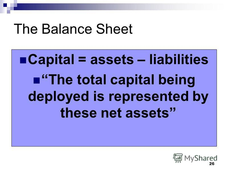 26 The Balance Sheet Capital = assets – liabilities The total capital being deployed is represented by these net assets