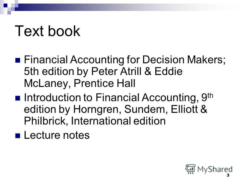 3 Text book Financial Accounting for Decision Makers; 5th edition by Peter Atrill & Eddie McLaney, Prentice Hall Introduction to Financial Accounting, 9 th edition by Horngren, Sundem, Elliott & Philbrick, International edition Lecture notes