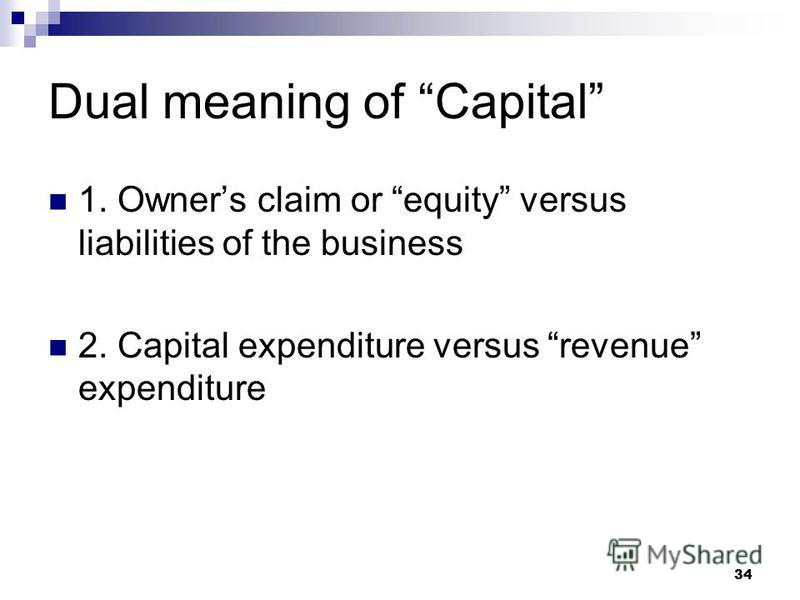34 Dual meaning of Capital 1. Owners claim or equity versus liabilities of the business 2. Capital expenditure versus revenue expenditure