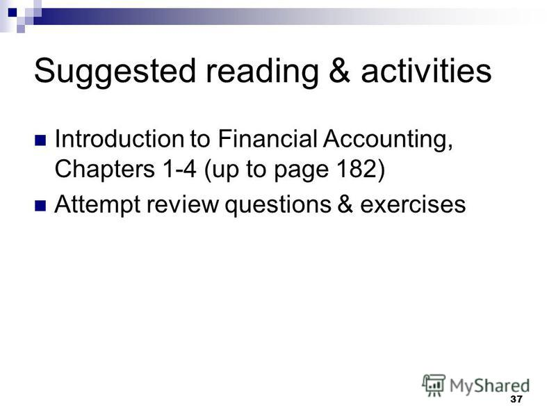 Suggested reading & activities Introduction to Financial Accounting, Chapters 1-4 (up to page 182) Attempt review questions & exercises 37