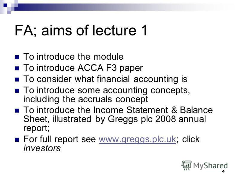 4 FA; aims of lecture 1 To introduce the module To introduce ACCA F3 paper To consider what financial accounting is To introduce some accounting concepts, including the accruals concept To introduce the Income Statement & Balance Sheet, illustrated b