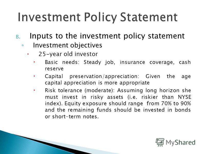 B. Inputs to the investment policy statement Investment objectives 25-year old investor Basic needs: Steady job, insurance coverage, cash reserve Capital preservation/appreciation: Given the age capital appreciation is more appropriate Risk tolerance