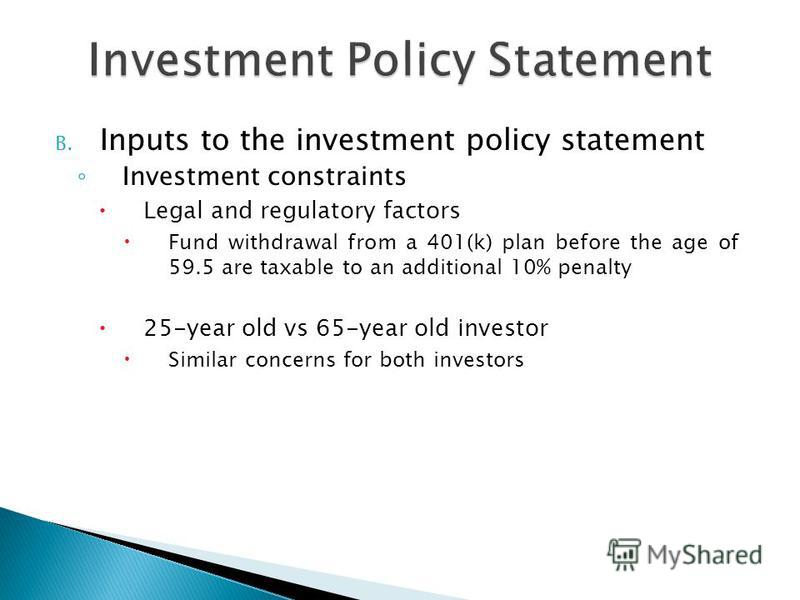 B. Inputs to the investment policy statement Investment constraints Legal and regulatory factors Fund withdrawal from a 401(k) plan before the age of 59.5 are taxable to an additional 10% penalty 25-year old vs 65-year old investor Similar concerns f
