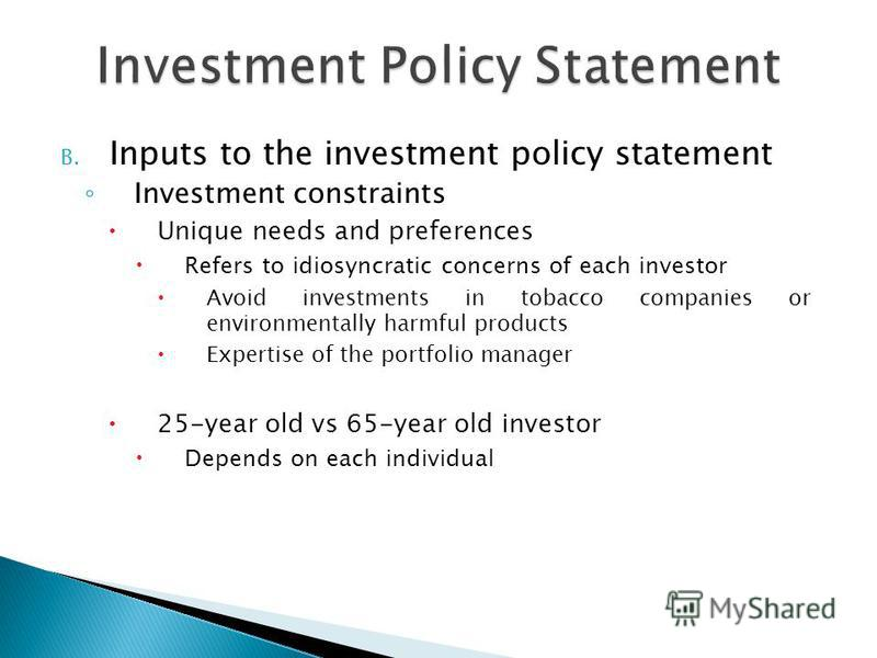 B. Inputs to the investment policy statement Investment constraints Unique needs and preferences Refers to idiosyncratic concerns of each investor Avoid investments in tobacco companies or environmentally harmful products Expertise of the portfolio m