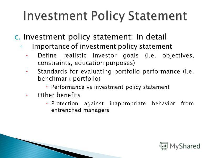 Investment Policy Statement c. Investment policy statement: In detail Importance of investment policy statement Define realistic investor goals (i.e. objectives, constraints, education purposes) Standards for evaluating portfolio performance (i.e. be