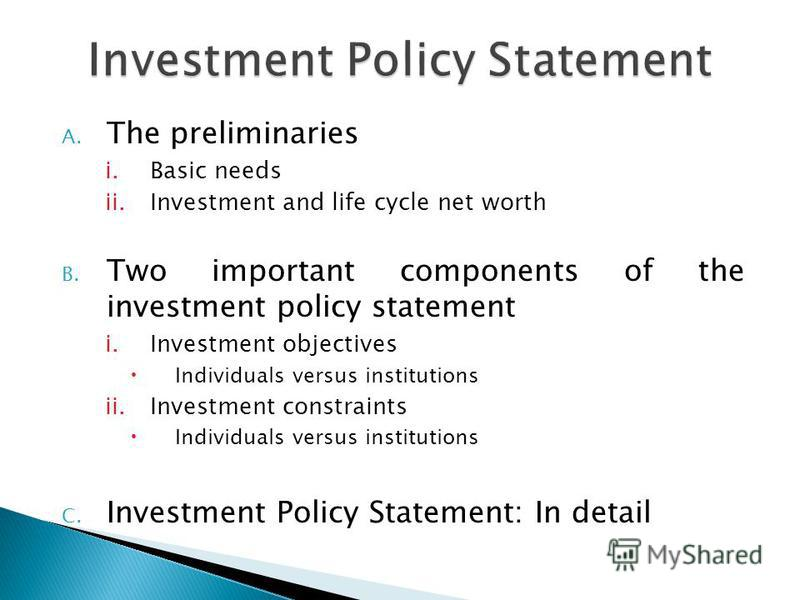 A. The preliminaries i.Basic needs ii.Investment and life cycle net worth B. Two important components of the investment policy statement i.Investment objectives Individuals versus institutions ii.Investment constraints Individuals versus institutions