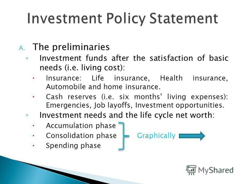 A. The preliminaries Investment funds after the satisfaction of basic needs (i.e. living cost): Insurance: Life insurance, Health insurance, Automobile and home insurance. Cash reserves (i.e. six months living expenses): Emergencies, Job layoffs, Inv
