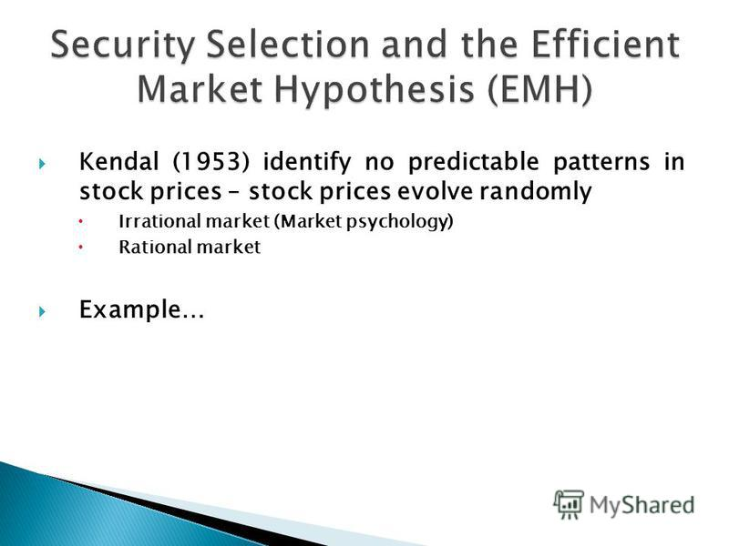 Kendal (1953) identify no predictable patterns in stock prices – stock prices evolve randomly Irrational market (Market psychology) Rational market Example…