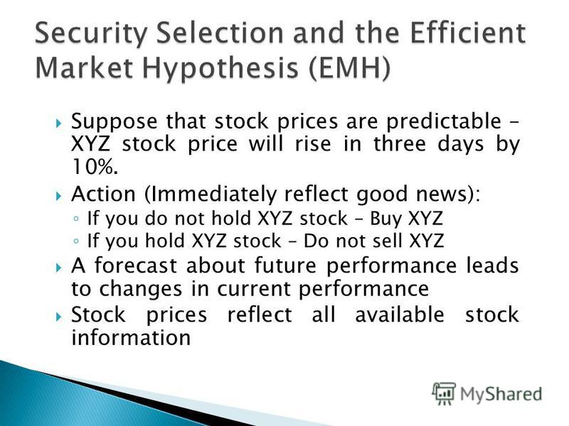 Suppose that stock prices are predictable – XYZ stock price will rise in three days by 10%. Action (Immediately reflect good news): If you do not hold XYZ stock – Buy XYZ If you hold XYZ stock – Do not sell XYZ A forecast about future performance lea