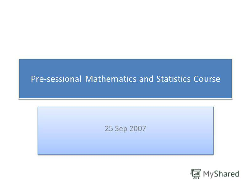 Pre-sessional Mathematics and Statistics Course 25 Sep 2007