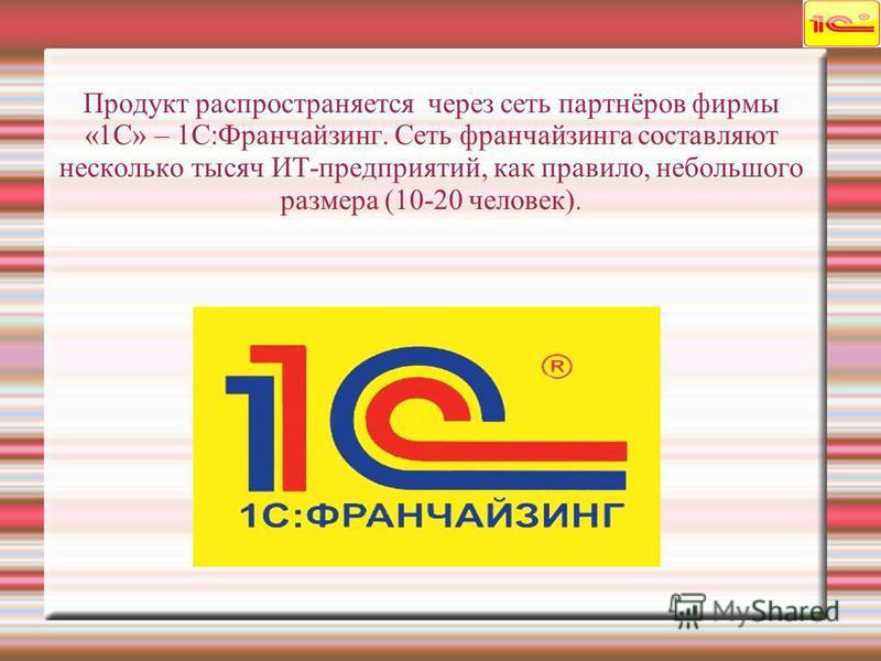 Продукт распространяется через сеть партнёров фирмы «1С» – 1С:Франчайзинг. Сеть франчайзинга составляют несколько тысяч ИТ-предприятий, как правило, небольшого размера (10-20 человек).