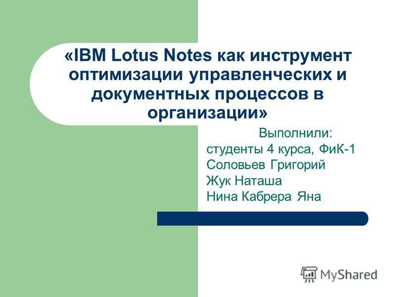 «IBM Lotus Notes как инструмент оптимизации управленческих и документных процессов в организации» Выполнили: студенты 4 курса, ФиК-1 Соловьев Григорий Жук Наташа Нина Кабрера Яна