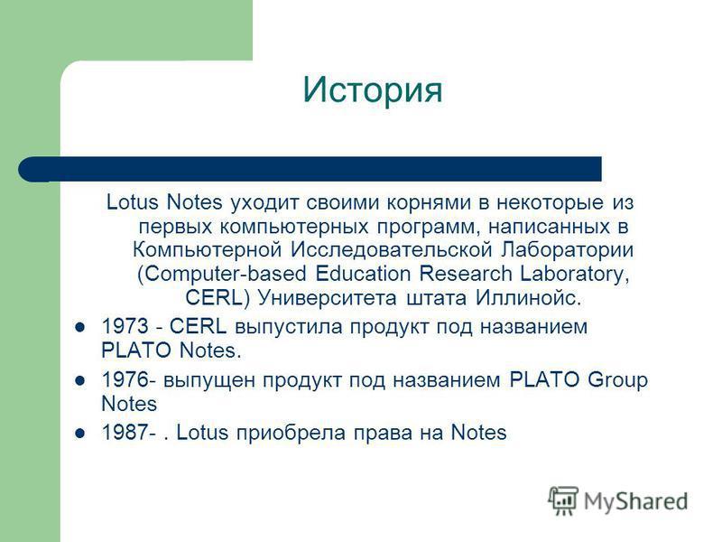 История Lotus Notes уходит своими корнями в некоторые из первых компьютерных программ, написанных в Компьютерной Исследовательской Лаборатории (Computer-based Education Research Laboratory, CERL) Университета штата Иллинойс. 1973 - CERL выпустила про