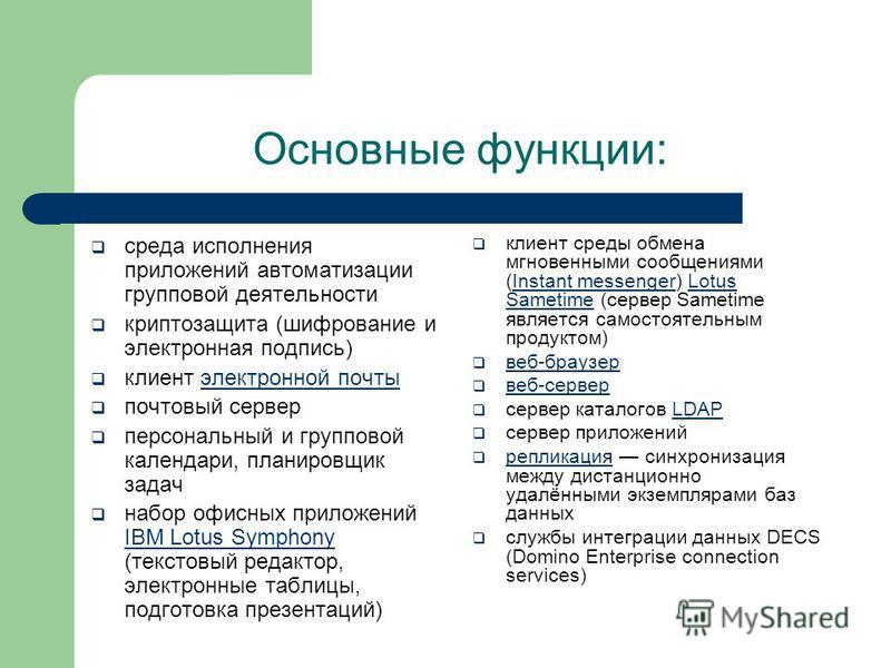 Основные функции: среда исполнения приложений автоматизации групповой деятельности криптозащита (шифрование и электронная подпись) клиент электронной почты электронной почты почтовый сервер персональный и групповой календари, планировщик задач набор