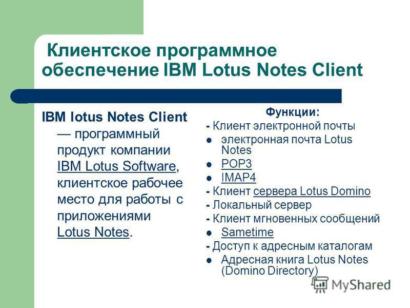 Клиентское программное обеспечение IBM Lotus Notes Client IBM lotus Notes Client программный продукт компании IBM Lotus Software, клиентское рабочее место для работы с приложениями Lotus Notes. IBM Lotus Software Lotus Notes Функции: - Клиент электро