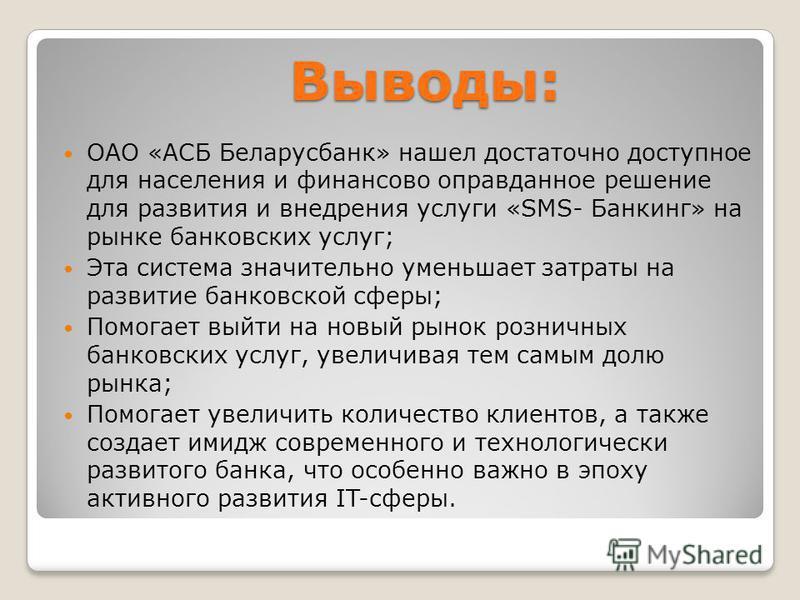 Выводы: Выводы: ОАО «АСБ Беларусбанк» нашел достаточно доступное для населения и финансово оправданное решение для развития и внедрения услуги «SMS- Банкинг» на рынке банковских услуг; Эта система значительно уменьшает затраты на развитие банковской