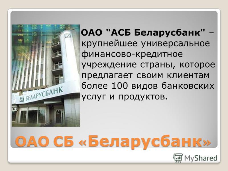 ОАО СБ « Беларусбанк » ОАО АСБ Беларусбанк – крупнейшее универсальное финансово-кредитное учреждение страны, которое предлагает своим клиентам более 100 видов банковских услуг и продуктов.